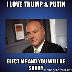 Kevin O'Leary - i love trump & putin elect me and you will be sorry