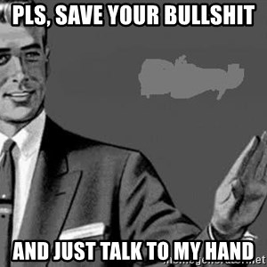 Correction Man  - Pls, save your Bullshit  And just talk to my hand