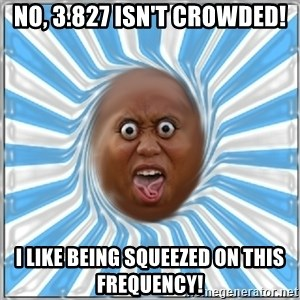 Yo Mama - No, 3.827 isn't crowded! I like being squeezed on this frequency!