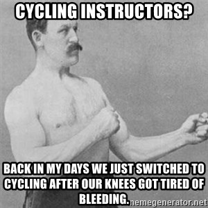 overly manly man - Cycling instructors? Back in my Days We just switched to cycling after our knees got tired of bleeding.