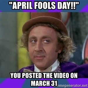 "Sarcastic Wonka - ""april fools day!!"" you posted the video on march 31"