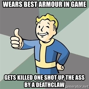 Fallout Boy - Wears Best armour in game gets killed one shot up the ass by a deathclaw