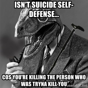 Philosoraptor - Isn't suicide self-defense... cos you're killing the person who was tryna kill you
