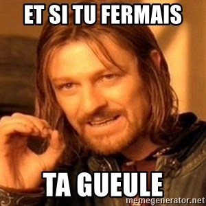 One Does Not Simply - Et si tu fermais  ta gueule