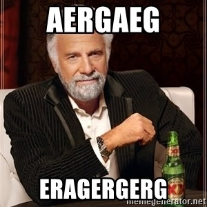 The Most Interesting Man In The World - aergaeg eragergerg