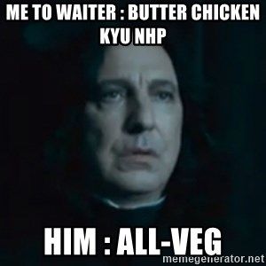 Always Snape - me to waiter : butter chicken kyu nhp him : all-veg