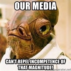 Admiral Ackbar - our media can't repel incompetence of that MAGNITUDE!