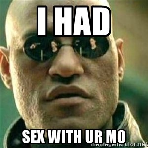 What If I Told You - I had  Sex with ur mo