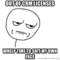 Are You Fucking Kidding Me - Out of CRM licenses Whelp time to sh!T my own face