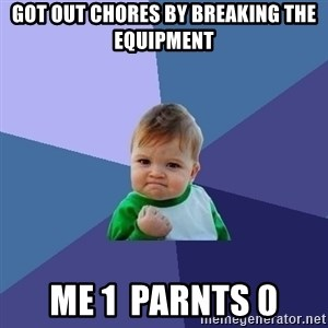 Success Kid - got out chores by breaking the equipment me 1  parnts 0
