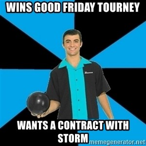 Annoying Bowler Guy  - wins good friday tourney wants a contract with storm