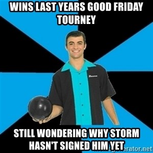 Annoying Bowler Guy  - wins last years good friday tourney still wondering why storm hasn't signed him yet