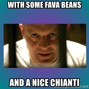 Hannibal lecter - With some fava beans And a nice chianti