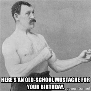overly manly man -  Here's an old-school mustache for your birthday.
