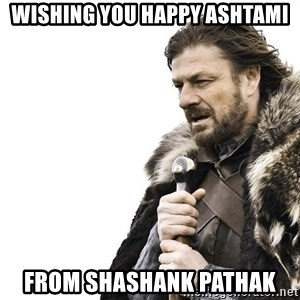 Winter is Coming - Wishing you happy ashtami From shashank pathak