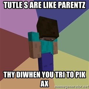 Depressed Minecraft Guy - tutle s are like parentz thy diwhen you tri to pik ax