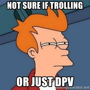 Not sure if troll - Not sure if trolling or just dpv