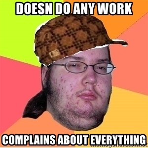 Scumbag nerd - Doesn do any work Complains about everything