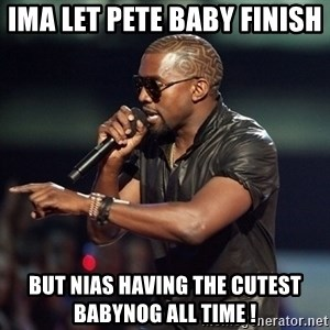 Kanye - Ima let pete baby finish  But nias having the cutest babynog all time !