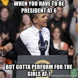 obama come at me bro - when you have to be president at 6 but gotta perform for the girls at 7