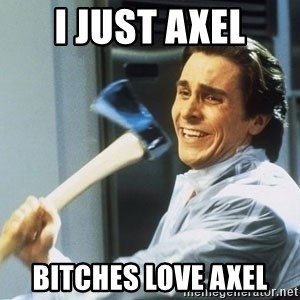 Patrick Bateman With Axe - I just Axel Bitches Love AXEL