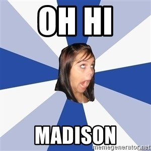 Annoying Facebook Girl - Oh hi  Madison