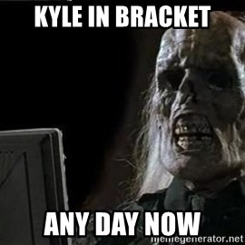 OP will surely deliver skeleton - KYLE IN BRACKET ANY DAY NOW
