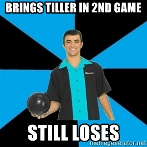 Annoying Bowler Guy  - Brings tiller in 2nd game Still loses