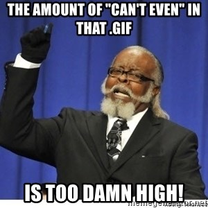 "Too high - The amount of ""can't even"" in that .gif Is too damn high!"
