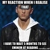 Eminem - mY REACTION WHEN I REALISE THAT I HAVE TO WAIT 5 MONTHS TO SEE eMINEM AT reading