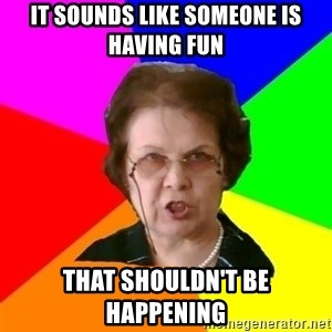teacher - It Sounds Like someone is having fun that shouldn't be happening