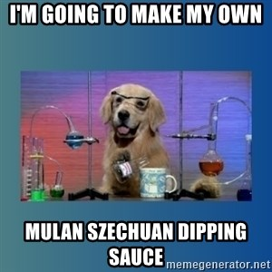 Chemistry Dog - I'm going to make my own Mulan szechuan dipping sauce