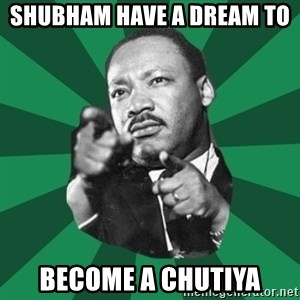 Martin Luther King jr.  - Shubham have a dream to  become a chutiya
