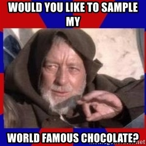 Obi Wan - would you like to sample my world famous chocolate?