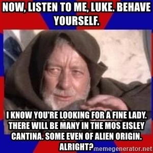 Obi Wan - now, listen to me, luke. behave yourself. i know you're looking for a fine lady. there will be many in the mos eisley cantina. some even of alien origin. alright?