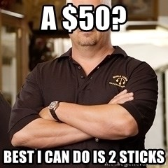 Rick Harrison - A $50? Best i can do is 2 sticks