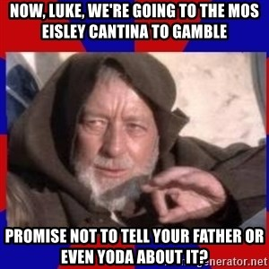 Obi Wan - now, luke, we're going to the mos eisley cantina to gamble promise not to tell your father or even yoda about it?