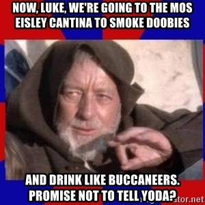 Obi Wan - now, luke, we're going to the mos eisley cantina to smoke doobies and drink like buccaneers. promise not to tell yoda?