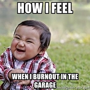 Evil Asian Baby - How I feel When i burnout in the garage