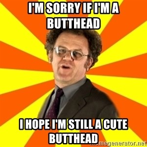 Dr. Steve Brule - I'M SORRY IF I'M A butthead I HOPE I'M STILL A CUTE butthead
