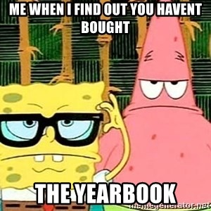 Serious Spongebob - ME WHEN I FIND OUT YOU HAVENT BOUGHT THE YEARBOOK