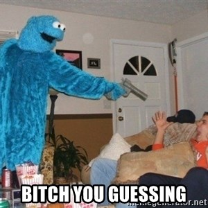 Bad Ass Cookie Monster -  Bitch you guessing