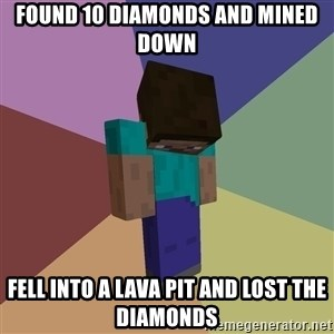 Depressed Minecraft Guy - found 10 diamonds and mined down fell into a lava pit and lost the diamonds