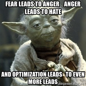 Yodanigger - Fear leads to anger    anger leads to hate and optimization leads   to even more leads