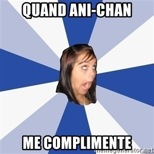 Annoying Facebook Girl - QUAND ANI-CHAN ME COMPLIMENTE