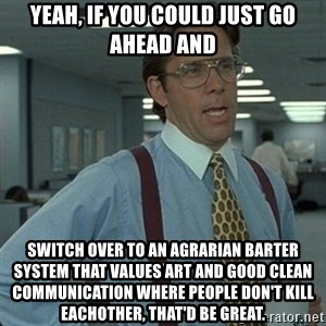 Yeah that'd be great... - yeah, if you could just go ahead and switch over to an agrarian barter system that values art and good clean communication where people don't kill eachother, that'd be great.