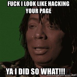 Rick James - Fuck I look like hacking your page Ya I did so what!!!😅