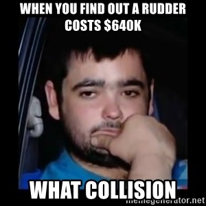 just waiting for a mate - When you find out a rudder costs $640k What collision