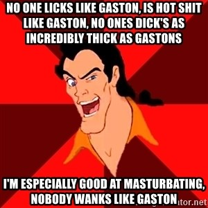 Like Gaston - No one licks like gaston, is Hot shit like gaston, No ones dick's as incredibly thick as gastons I'm especially good at masturbating, Nobody wanks like gaston