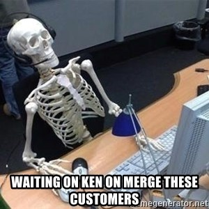 skeleton waiting still again -  waiting on ken on merge these customers